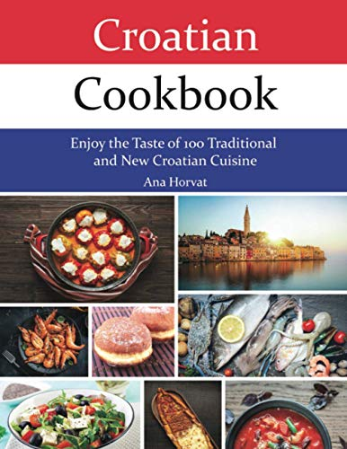 Croatian Cookbook: Enjoy the Taste of 100 Traditional and New Croatian Cuisine