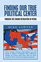 Finding Our True Political Center: Through the Coming Revolution in Voting