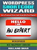WordPress Shortcode Wizard: Get a Premium Theme Look Using Only Free Plugins! (Biz Mastery Series: WordPress Book 1) (English Edition)