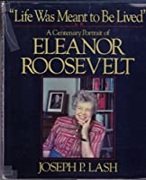 """""""Life Was Meant to Be Lived"""": A Centenary Portrait of Eleanor Roosevelt 0393018776 Book Cover"""