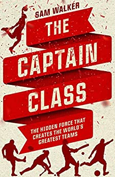 The Captain Class: The Hidden Force That Creates the World's Greatest Teams by [Sam Walker]