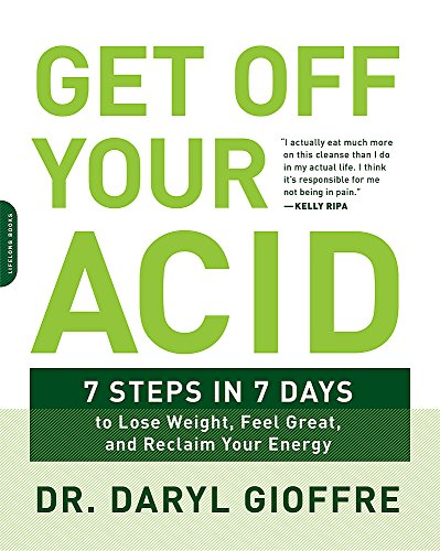 Get Off Your Acid: 7 Steps in 7 Days to Lose Weight, Fight Inflammation, and Reclaim Your Health and...