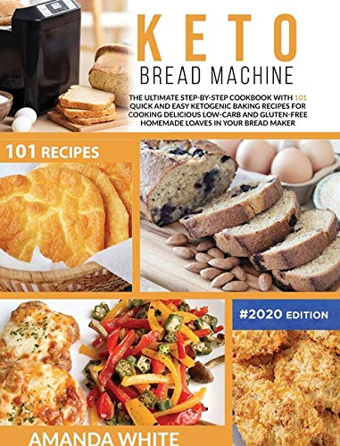 Keto Bread Machine: The Ultimate Step-by-Step Cookbook with 101 Quick and Easy Ketogenic Baking Recipes for Cooking Delicious Low-Carb and Gluten-Free ... Loaves in Your Bread Maker (Keto Cookbooks)