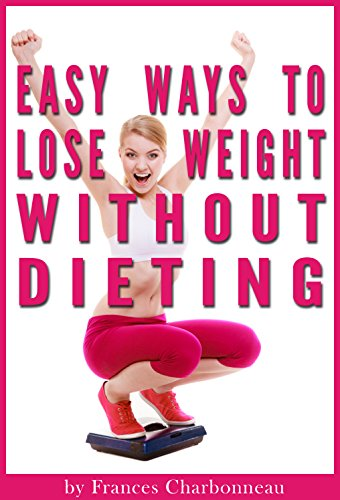 Easy Ways to Lose Weight Without Dieting: How to Lose Weight Naturally (Without Weird Diets or Crazy Workout Regimens) 1