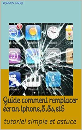 guide comment remplacer écran iphone,5,5s,et6: tutoriel simple et astuce (French Edition)
