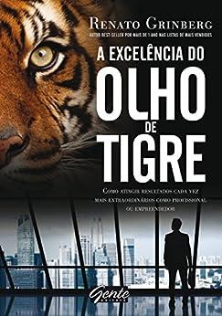 A excelência do olho de tigre: Como atingir resultados cada vez mais extraordinários como profissional ou empreendedor por [Renato Grinberg]