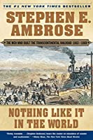 Nothing Like It In the World: The Men Who Built the Transcontinental Railroad 1863-1869 (Men Who Built the Transcontinental Railroad, 1865-69)