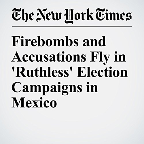 Firebombs and Accusations Fly in 'Ruthless' Election Campaigns in Mexico cover art