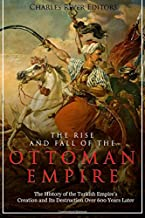 The Rise and Fall of the Ottoman Empire: The History of the Turkish Empire's Creation and Its Destruction Over 600 Years Later