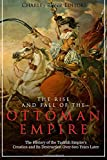 The Rise and Fall of the Ottoman Empire: The History of the Turkish Empire's Creation and Its Destruction...