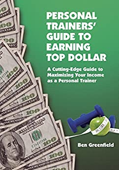 Personal Trainers' Guide to Earning Top Dollar: A Cutting-Edge Guide to Maximizing Your Income as a Personal Trainer by [Ben Greenfield]