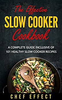 The Effective Slow Cooker Cookbook: A Complete Guide Inclusive of 101 Healthy Slow Cooker Recipes by [Chef Effect]