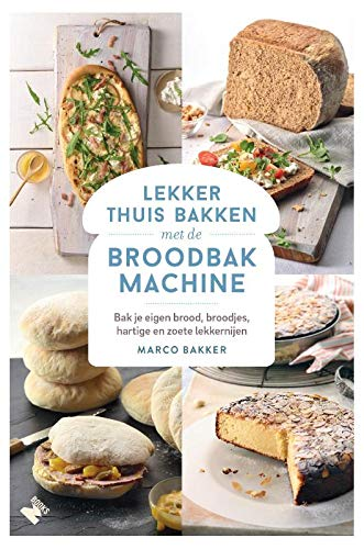 Lekker thuis bakken met de broodbakmachine: Bak je eigen brood, broodjes, hartige en zoete lekkernijen
