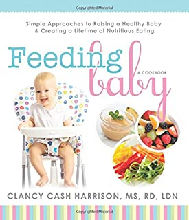 Feeding Baby: Simple Approaches to Raising a Healthy Baby and Creating a Lifetime of Nutritious Eating