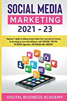 Social Media Marketing 2021-23: Beginner's guide to making money online Start your passive income by becoming a successful influencer with YOUTUBE, TWITTER, FACEBOOK algorithms, INSTAGRAM AND LINKEDIN