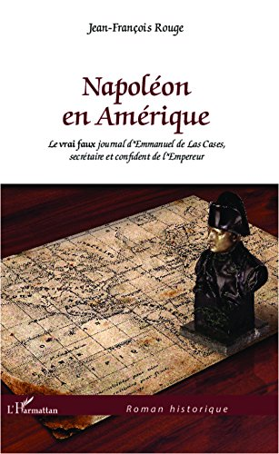 Napoléon en Amérique: Le vrai faux journal d'Emmanuel de Las Cases, secrétaire et confident de l'Empereur (Roman historique) (French Edition)
