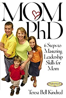 Mom Ph.D.: A Simple 6 Step Course on Leadership Skills for Moms (Motherhood Club) by [Teresa Bell Kindred]