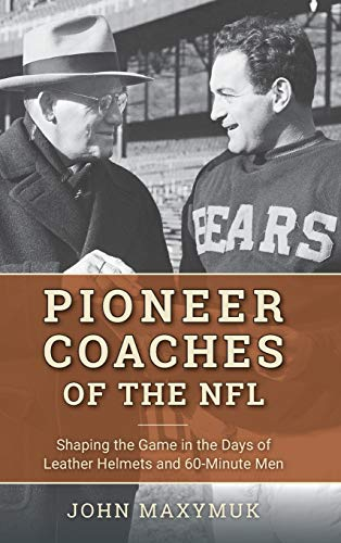 Pioneer Coaches of the NFL: Shaping the Game in the Days of Leather Helmets and 60-Minute Men