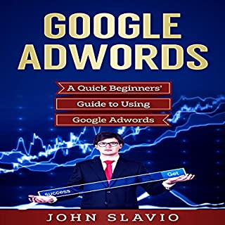 Google AdWords     A Quick Beginners' Guide to Using Google AdWords: Website Analytics Guide to Marketing, Advertising and Search Using Google AdWords (Volume 1)              By:                                                                                                                                 John Slavio                               Narrated by:                                                                                                                                 Alan Sewell                      Length: 1 hr and 17 mins     14 ratings     Overall 4.5