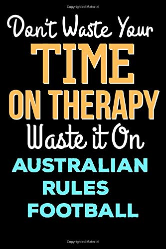 Don't Waste Your Time On Therapy Waste it On Australian Rules Football - Funny Australian Rules Football Notebook And Journal Gift: Lined Notebook / ... 120 Pages, 6x9, Soft Cover, Matte Finish