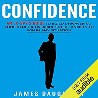 Confidence     An Ex-Spy's Guide to Build Unwavering Confidence & Override Social Anxiety to Win in Any Situation               Written by:                                                                                                                                 James Daugherty                               Narrated by:                                                                                                                                 Tom Taverna                      Length: 2 hrs and 11 mins     Not rated yet     Overall 0.0