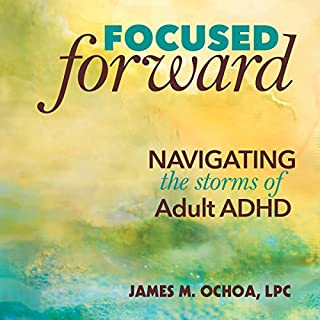 Focused Forward     Navigating the Storms of Adult ADHD              By:                                                                                                                                 James M. Ochoa LPC                               Narrated by:                                                                                                                                 James M. Ochoa                      Length: 4 hrs and 40 mins     156 ratings     Overall 4.3