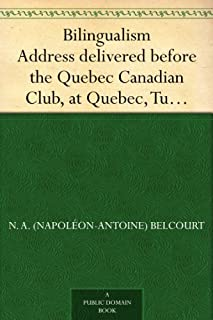 Bilingualism Address delivered before the Quebec Canadian Club, at Quebec, Tuesday, March 28th, 1916