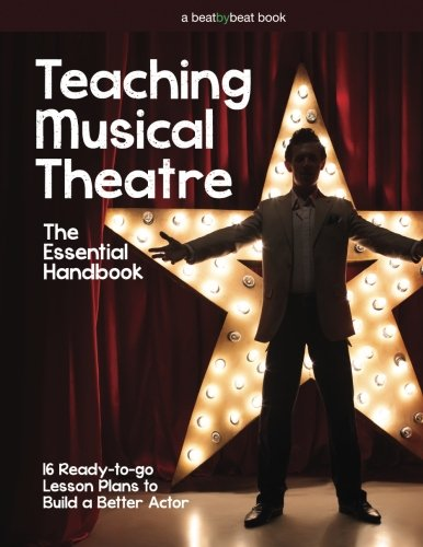Teaching Musical Theatre: The Essential Handbook: 16 Ready-to-Go Lesson Plans to Build a Better Actor