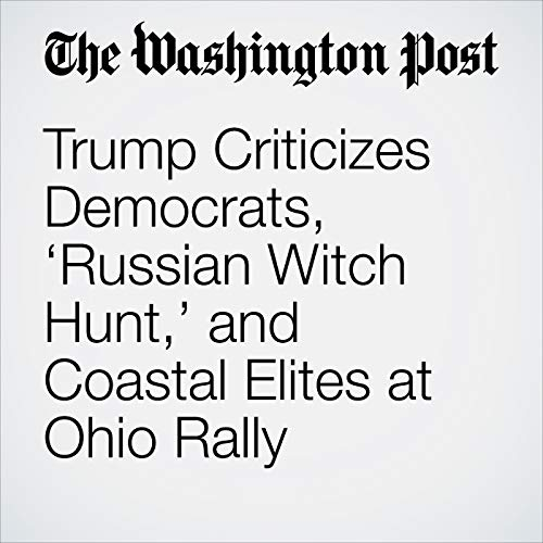 Trump Criticizes Democrats, 'Russian Witch Hunt,' and Coastal Elites at Ohio Rally audiobook cover art