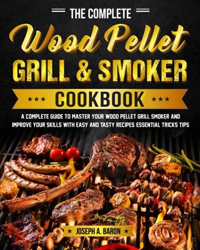 The Complete Wood Pellet Grill & Smoker Cookbook: A Complete Guide to Master Your Wood Pellet Grill & Smoker and Improve Your Skills with Easy and Tasty Recipes, Essential Tricks & Tips