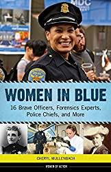 Image: Women in Blue: 16 Brave Officers, Forensics Experts, Police Chiefs, and More (Women of Action), by Cheryl Mullenbach (Author). Publisher: Chicago Review Press (May 1, 2016)