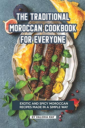 The Traditional Moroccan Cookbook for Everyone: Exotic and Spicy Moroccan Recipes Made in A Simple...