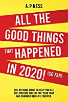 All The Good Things That Happened in 2020 ! (So Far): The Official Guide to Help You See the Positive Side of the Year That Has Changed Our Life Forever
