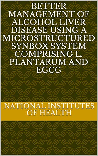 Better Management of Alcohol Liver Disease Using a Microstructured Synbox System Comprising L. plantarum and EGCG (English Edition)