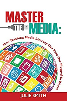 Master the Media: How Teaching Media Literacy Can Save Our Plugged-In World 0986155446 Book Cover