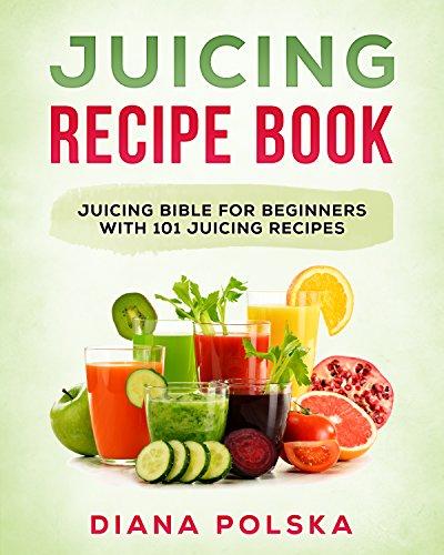 Juicing Recipe Book: Juicing Bible for Beginners with 101 Juicing Recipes (English...