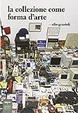 La collezione come forma d'arte. Ediz. illustrata