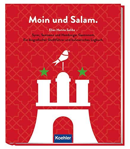 Moin und Salam: Elias Hanna Saliba - Syrer, Seemann und Hamburger Gastronom - Ein biografischer Stadtführer und kulinarisches Logbuch