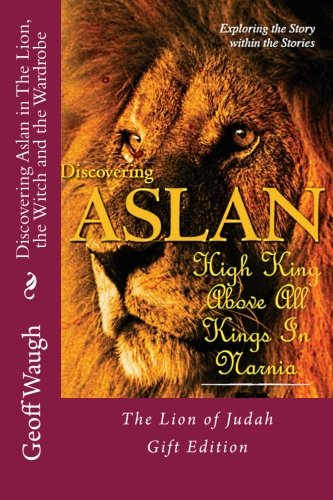 Discovering Aslan in 'The Lion, the Witch and the Wardrobe' Gift Edition: The Lion of Judah - a devotional commentary on The Chronicles of Narnia (in colour)