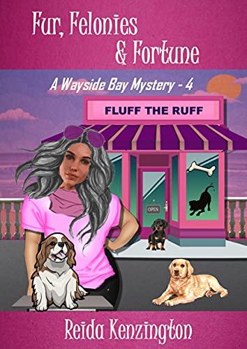 Fur, Felonies & Fortune: A Wayside Bay Mystery - Book 4 of the House Call Dog Groomer Series by [Reida Kenzington]