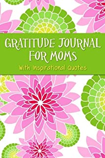 Gratitude Journal For Moms With Inspirational Quotes: A 5-Minute Journal For The Busy Mom - Variegated Pink & Green Floral (Gratitude Journals For Busy People)