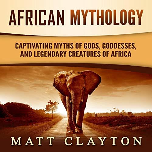 African Mythology: Captivating Myths of Gods, Goddesses, and Legendary Creatures of Africa