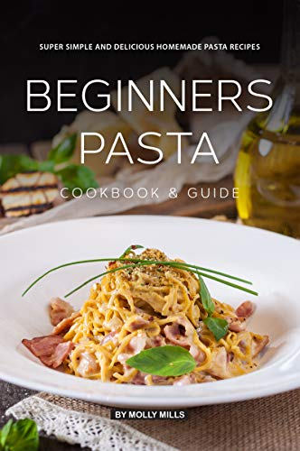 Beginners Pasta Cookbook & Guide: Super Simple and Delicious Homemade Pasta Recipes (English Edition)