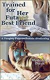 Trained for Her Futa Best Friend: A Naughty Futa-on-Female Awakening