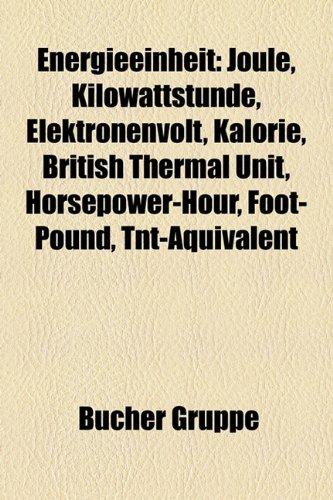 Energieeinheit: Joule, Kilowattstunde, Elektronenvolt, Kalorie, British Thermal Unit, Horsepower-Hour, Foot-Pound, TNT-Aquivalent