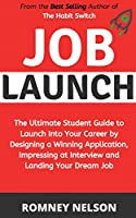 Job Launch: The ultimate student guide to launch into your career by designing a winning application, impressing at interview and landing your dream job