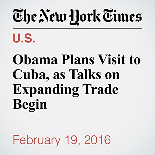 Obama Plans Visit to Cuba, as Talks on Expanding Trade Begin cover art
