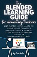 The Blended Learning Guide for Elementary Teachers: Best Practices, Methodologies, and Lessons Learned to Cultivate Connection, Manage Behavior and Reduce Overwhelm in Classroom, Distance to Support Sustainable Change