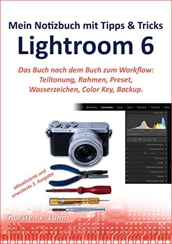 Tipps & Tricks für die Arbeit mit Lightroom 6: Das Buch nach dem Buch zum Workflow: Komposition, Teiltonung, Rahmen, Wasserzeichen, Color Key, Preset, Backup.