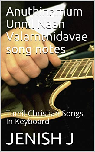 Anuthinamum Unnil Naan Valarnthidavae song notes: Tamil Christian Songs In Keyboard (English Edition)